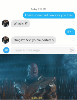 "I guess this fits here too: Today 7:24 PM  I have some bad news for you love  What is it?  5'4""  Omg I'm 5'2"" you're perfect:)  V  Type a message...  GIF  Impossible I guess this fits here too"