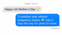 Mother's Day, Relationships, and Texting: Today 7:29 PM  Happy not Mother's Day  To another year without  pregnancy scares may it  stay this way for years to come  Delivered The best exes are the ones you never HAVE TO SEE AGAIN