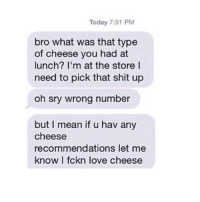Funny, Love, and Shit: Today 7:51 PM  bro what was that type  of cheese you had at  lunch? I'm at the store I  need to pick that shit up  oh sry wrong number  but I mean if u hav any  cheese  recommendations let me  know I fckn love cheese G.O.A.T.