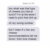 9gag, Funny, and Life: Today 7:51 PM  bro what was that type  of cheese you had at  lunch? I'm at the store l  need to pick that shit up  oh sry wrong number  but I mean if u hav any  cheese  recommendations let me  know I fckn love cheese When cheese is everything in your life. Follow @9gag for more funny memes. 9gag cheese text howtoeat