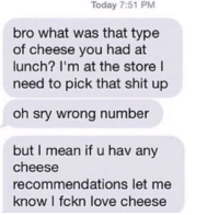 """Love, Shit, and Http: Today 7:51 PM  bro what was that type  of cheese you had at  lunch? I'm at the store l  need to pick that shit up  oh sry wrong number  but I mean if u hav any  cheese  recommendations let me  know I fckn love cheese <p>Just a guy who loves cheese via /r/wholesomememes <a href=""""http://ift.tt/2zBn9CW"""">http://ift.tt/2zBn9CW</a></p>"""