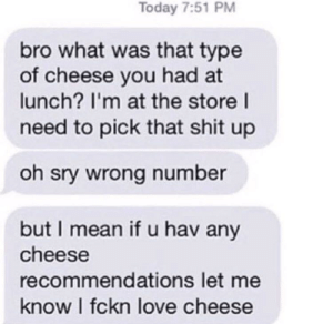 Love, Shit, and Mean: Today 7:51 PM  bro what was that type  of cheese you had at  lunch? I'm at the store l  need to pick that shit up  oh sry wrong number  but I mean if u hav any  cheese  recommendations let me  know I fckn love cheese Meirl