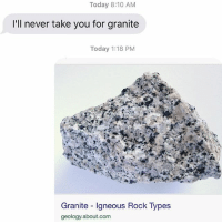 Relationships, Texting, and Today: Today 8:10 AM  I'll never take you for granite  Today 1:18 PM  Granite Igneous Rock Types  geology about.com GRANITE