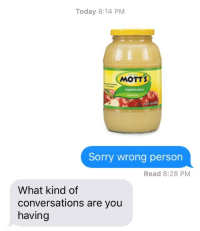 Sorry, Today, and You: Today 8:14 PM  MOTTS  Applesuce  Sorry wrong person  Read 8:28 PM  What kind of  conversations are you  having Also me