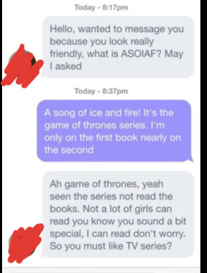 He can read too *sorry if repost*: Today-8:17pm  Hello, wanted to message you  because you look really  friendly, what is ASOIAF? May  I asked  Today -8:37pm  A song of ice and fire! It's the  game of thrones series. I'm  only on the first book nearly on  the second  Ah game of thrones, yeah  seen the series not read the  books. Not a lot of girls can  read you know you sound a bit  special, I can read don't worry.  So you must like TV series? He can read too *sorry if repost*