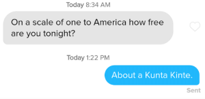 I'd already made New Year's plans: Today 8:34 AM  On a scale of one to America how free  are you tonight?  Today 1:22 PM  About a Kunta Kinte.  Sent I'd already made New Year's plans