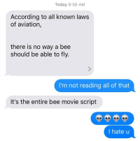 Today 8:36 AM  According to all known laws  of aviation  there is no way a bee  should be able to fly.  I'm not reading all of that  It's the entire bee movie script  I hate u Smfh u always do the most💀💀 @justin.allme