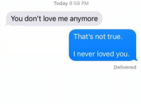 Love, Relationships, and Shit: Today 8:58 PM  You don't love me anymore  That's not true.  I never loved you.  Delivered Holy shit