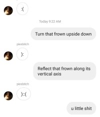 Shit, Today, and Down: Today 9:22 AM  Turn that frown upside down  piesbitch  Reflect that frown along its  vertical axis  piesbitch  u little shit