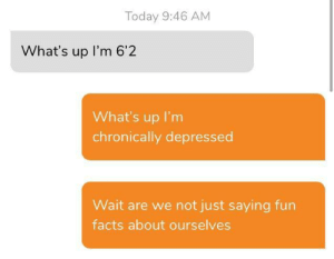 I try to match a guys vibe on dating apps and I think I'm doing it wrong.: Today 9:46 AM  What's up I'm 6'2  What's up I'm  chronically depressed  Wait are we not just saying fun  facts about ourselves I try to match a guys vibe on dating apps and I think I'm doing it wrong.