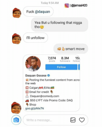 😢😢😢😢😢to this brave follower...you just made the world a better place my nigga 👊✌😢😢😢: Today 9:54 AM  I Cajamaak420  Fuck @da quan  Yea But u following that nigga  tho  I'll unfollow  smart move  7,074  8.3M  154  posts  followers follow  Follow  Daquan Gesese  Posting the funniest content from acros  the web  Calgary /Ethio  Email for credit  Daquana comedy com  $50 LYFT ride Promo Code: DAQ  Shop  goo.gl/pNIe7N  O Write a message. 😢😢😢😢😢to this brave follower...you just made the world a better place my nigga 👊✌😢😢😢
