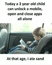 "<p>True via /r/memes <a href=""http://ift.tt/2qUE4ZW"">http://ift.tt/2qUE4ZW</a></p>: Today a 3 year old child  can unlock a mobile,  open and close apps  all alone  At that age, I ate sand <p>True via /r/memes <a href=""http://ift.tt/2qUE4ZW"">http://ift.tt/2qUE4ZW</a></p>"