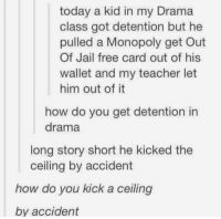 what in the https://t.co/UuTStUlLaO: today a kid in my Drama  class got detention but he  pulled a Monopoly get Out  Of Jail free card out of his  wallet and my teacher let  him out of it  how do you get detention in  drama  long story short he kicked the  ceiling by accident  how do you kick a ceiling  by accident what in the https://t.co/UuTStUlLaO