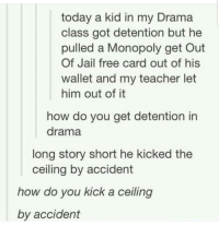 Jail, Monopoly, and Teacher: today a kid in my Drama  class got detention but he  pulled a Monopoly get Out  Of Jail free card out of his  wallet and my teacher let  him out of it  how do you get detention in  drama  long story short he kicked the  ceiling by accident  how do vou kick a ceiling  by accident Please tell me how