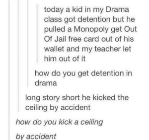 Jail, Monopoly, and Teacher: today a kid in my Drama  class got detention but he  pulled a Monopoly get Out  Of Jail free card out of his  wallet and my teacher let  him out of it  how do you get detention in  drama  long story short he kicked the  ceiling by accident  how do you kick a ceiling  by accident How do you accidentally kick a ceiling?