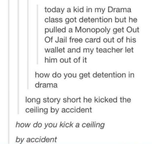 Jail, Monopoly, and Teacher: today a kid in my Drama  class got detention but he  pulled a Monopoly get Out  Of Jail free card out of his  wallet and my teacher let  him out of it  how do you get detention in  drama  long story short he kicked the  ceiling by accident  how do you kick a ceiling  by accident I need an explanation