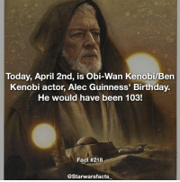 Happy Birthday to a legend! starwarsfacts: Today, April 2nd, is Obi-Wan Kenobi/Ben  Kenobi actor, Alec Guinness' Birthday.  He would have been 103!  Fact #218  @Starwarsfacts Happy Birthday to a legend! starwarsfacts