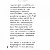 God is good!!! Keep doing what you're called to do, family!: Today at 1:56 PM  Hey man, idk if you still have my  messages from about a year ago.  But if you remember l had  messaged you about the  relationship that l was in, and how  everything was going south. An  was heart broken and felt like it  was the end of the world. But I  had told you l was leaving the  relationship and trusting God  Since then, a year and a half  later  man... God has been so  Good. He's opened doors for my  family ministry that l wasn't even  expecting and he's just been so  good  Just wanted to let you know how  everything has been since then.  Appreciate you man. Blessings. God is good!!! Keep doing what you're called to do, family!