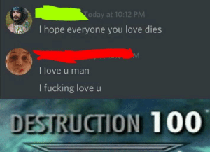 Fucking, Love, and Today: Today at 10:12 PM  I hope everyone you love dies  I love u man  I fucking love u  DESTRUCTION 100