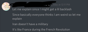 I-I think they'd have a military if they had a general: Today at 12:11 PM  Let me explain since I might get a lil backlash  Since basically everyone thinks I am weird so let me  explain  Iran doesn't have a military  It's like France during the French Revolution I-I think they'd have a military if they had a general