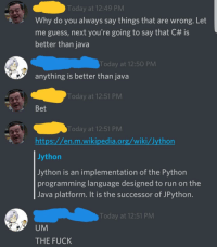 Jython_irl: Today at 12:49 PM  Why do you always say things that are wrong. Let  me guess, next you're going to say that C# is  better than java  Today at 12:50 PM  anything is better than java  Today at 12:51 PM  Bet  Today at 12:51 PM  https://en.m.wikipedia.org/wiki/Jython  Jython  Jython is an implementation of the Python  programming language designed to run on the  Java platform. It is the successor of JPython  Today at 12:51 PM  UM  THE FUCK Jython_irl