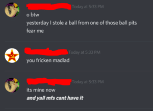 h: Today at 5:33 PM  o btw  yesterday I stole a ball from one of those ball pits  fear me  Today at 5:33 PM  you fricken madlad  Today at 5:33 PM  its mine now  and yall mfs cant have it h