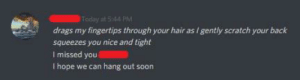 Soon..., Hair, and Scratch: Today at 544 PM  drags my fingertips through your hair as I gently scratch your back  squeezes you nice and tight  Imissed you  I hope we can hang out soon My friend keeps getting messages from this guy she met on VR...