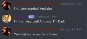 srsfunny:  Get got, Dad Bot: Today at 8:11 PM  I'm, I am retarded! And also  BOT Today at 8:11 PM  Hi, I am retarded! And also, l'm Dad!  ernet  Today at 8:11 PM  You fool, you absolute buffoon srsfunny:  Get got, Dad Bot