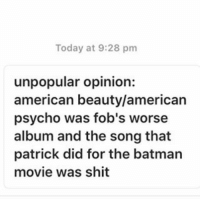 agree or disagree??: Today at 9:28 pm  unpopular opinion:  american beauty/american  psycho was fob's worse  album and the song that  patrick did for the batman  movie was shit agree or disagree??