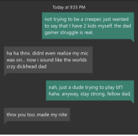 <p>Heard crying babies on a teammate's mic. Rather than complain, I chose to have a wholesome moment with a fellow gamer-dad.</p>: Today at 9:55 PM  not trying to be a creeper, just wanted  to say that I have 2 kids myself. the dad  gamer struggle is real  ha ha thnx. didnt even realize my mic  was on... now i sound like the worlds  crzy dickhead dad  nah, just a dude trying to play bf1  haha. anyway, stay strong, fellow dad  thnx you too..made my nite <p>Heard crying babies on a teammate's mic. Rather than complain, I chose to have a wholesome moment with a fellow gamer-dad.</p>