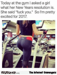 "<p>Hilarious New Year pictures  Kissing 2016 goodbye  PMSLweb </p>: Today at the gym I asked a girl  what her New Years resolution is.  She said ""fuck you."" So I'm pretty  excited for 2017  PinsirecomThe ntemet Scavengers <p>Hilarious New Year pictures  Kissing 2016 goodbye  PMSLweb </p>"