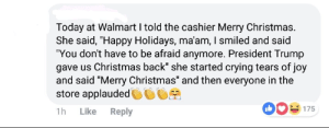 """Christmas, Crying, and Walmart: Today at Walmart I told the cashier Merry Christmas.  She said, """"Happy Holidays, ma'am, I smiled and said  """"You don't have to be afraid anymore. President Trump  gave us Christmas back"""" she started crying tears of joy  and said """"Merry Christmas"""" and then everyone in the  store applauded  e  175  1h  Like  Reply Of course that happened"""