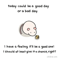 Give today a chance to be good! ☺️✨An optimistic mouse has a good feeling about it! cute positive goodday optimism mouse chibird art doodle positivevibes happy positivity: today could be a good day  or a bad day  I have a feeling itll be a good one!  l have a feelinq it'll be a qood one!  I should at leost give it a chance, right?  chibird.com Give today a chance to be good! ☺️✨An optimistic mouse has a good feeling about it! cute positive goodday optimism mouse chibird art doodle positivevibes happy positivity