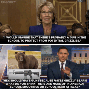 """America, Memphis Grizzlies, and Guns: Today  #DAILYSHOW  """"I WOULD IMAGINE THAT THERE'S PROBABLY A GUN IN THE  SCHOOL TO PROTECT FROM POTENTIAL GRIZZLIES.""""  THEY SHOULDHAVE GUNS BECAUSE MAYBE GRIZZLY BEARS?  WHAT DO YOU THINK THERE ARE MORE OF IN AMERICA:  SCHOOL SHOOTINGS OR SCHOOL BEAR ATTACKS?"""