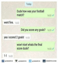 Twitter: BLB247 Snapchat : BELIKEBRO.COM belikebro sarcasm meme Follow @be.like.bro: Today  Dude how was your footbal  match?  16:02  went fine. 16:02  Did you score any goals? 16.03  yea i scored 2 goals! 16:03  wow! nice! whats the final  score dude?  16:03  1-1 1603  困@DESIFUN 증@DESIFUN口@DESIFUN-DESIFUN.COM Twitter: BLB247 Snapchat : BELIKEBRO.COM belikebro sarcasm meme Follow @be.like.bro