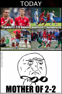 Memes, Bayern, and 🤖: TODAY  Frankfurt 2-2 FC Bayern Bayern U1922Nurnbergut9  Augsburg 2-2 Bayern  Bayern Amateurs 22Schalding Heining  MOTHER OF 2-2 WTH 😱😱