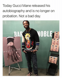Bad, Bad Day, and Gucci: Today Gucci Mane released his  autobiography and is no longer on  probation. Not a bad day  BA  OBL  ANE  G U C A great day for guccimane 👍 Via @hotfreestyle