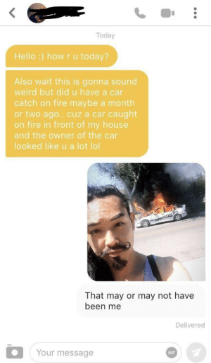 And y'all think it's only a hot girl summer 😤: Today  Hello :) how ru today?  Also wait this is gonna sound  weird but did u have a car  catch on fire maybe a month  or two ago.. cuz a car caught  on fire in front of my house  and the owner of the car  looked like u a lot lol  ONTEDAUTO  That may or may not have  been me  Delivered  Your message  GIF And y'all think it's only a hot girl summer 😤