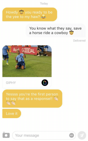 I'm gonna take my horse to the old town road: Today  Howdy  the yee to my haw?  you ready to be  0  You know what they say, save  a horse ride a cowboy  Delivered  E Aui GOODAL  GIPHY  Yessss you're the first person  to say that as a response!!  Love it  Your message  GIF I'm gonna take my horse to the old town road
