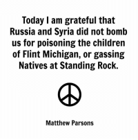 (S): Today I am grateful that  Russia and Syria did not bomb  us for poisoning the children  of Flint Michigan, or gassing  Natives at Standing Rock.  Matthew Parsons (S)