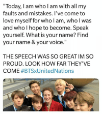 "Love, Today, and Voice: ""Today, I am who l am with all my  faults and mistakes. l've come to  love myself for who l am, who l was  and who I hope to become. Speak  ourself. What is your name? Find  your name & your voice  THE SPEECH WAS SO GREAT IM SO  PROUD. LOOK HOW FAR THEY'VE  COME #BTSXUnited Nations #BTS 🐾 - RM's speech at the UN was truly inspirational"