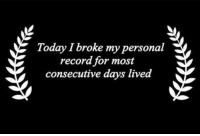 Dank, Record, and Today: Today I broke my personal  record for most  consecutive days lived