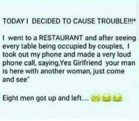 """Phone, Restaurant, and Today: TODAY I DECIDED TO CAUSE TROUBLE!!!  I went to a RESTAURANT and after seeing  every table being occupied by couples, I  took out my phone and made a very loud  phone call, saying,Yes Girlfriend your man  is here with another woman, just come  and see""""  Eight men got up and left.it"""