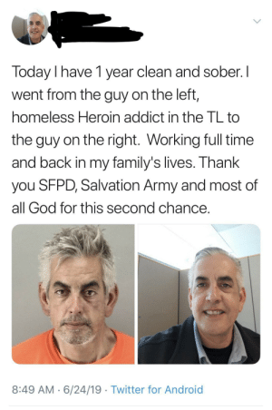 Android, God, and Heroin: Today I have 1 year clean and sober. I  went from the guy on the left,  homeless Heroin addict in the TL to  the guy on the right. Working full time  and back in my family's lives. Thank  you SFPD, Salvation Army and most of  all God for this second chance.  8:49 AM 6/24/19 Twitter for Android After his redemption he's still going strong