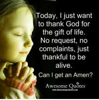 amen: Today, I just want  to thank God for  the gift of life  No request, no  complaints, just  thankful to be  alive  Can I get an Amen?  Awesome Quotes