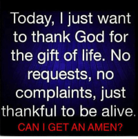 Alive, God, and Life: Today, I just want  to thank God for  the gift of life. No  requests, no  complaints, just  thankful to be alive.  CAN I GET AN AMEN?