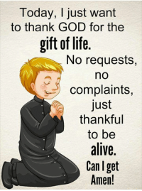 Alive, God, and Life: Today, I just want  to thank GOD for the  gift of life  No requests,  no  complaints,  just  thankful  to be  alive,  Can Iget  Amen!