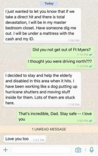 Dad, Driving, and Love: Today  I just wanted to let you know that if we  take a direct hit and there is total  devastation, I will be in my master  bedroom closet. Have someone dig me  out. I will be under a mattress with the  cash and my ID  1:00 PM  Did you not get out of Ft Myers?  1:10 PM  I thought you were driving north???  1:10 PM  I decided to stay and help the elderly  and disabled in this area when it hits. I  have been working like a dog putting up  hurricane shutters and moving stuff  inside for them. Lots of them are stuck  here.  1:16 PM  That's incredible, Dad. Stay safe I love  you  1:50 PM W  1 UNREAD MESSAGE  Love you too  1:51 PM i'm cry edit: not my dad