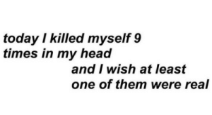 Head, Tumblr, and Blog: today I killed myself 9  times in my head  and I wish at least  one of them were real lonely-selfharm:Just one