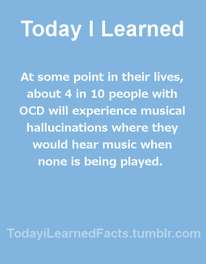 Facts, Music, and Tumblr: Today I Learned  At some point in their lives,  about 4 in 10 people with  OCD will experience musical  hallucinations where they  would hear music when  none is being played.  TodaviLearned Facts.tumblr.com todayilearnedfacts:Follow TodayiLearnedFacts for more Daily Facts!